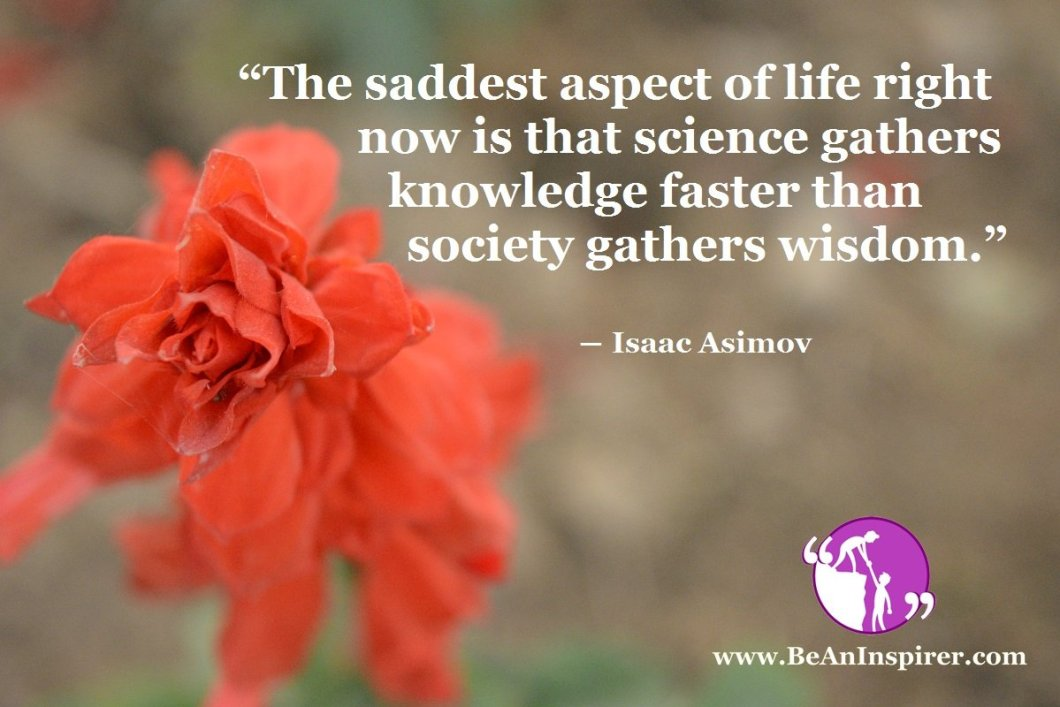 """The saddest aspect of life right now is that science gathers knowledge faster than society gathers wisdom."" ― Isaac Asimov"