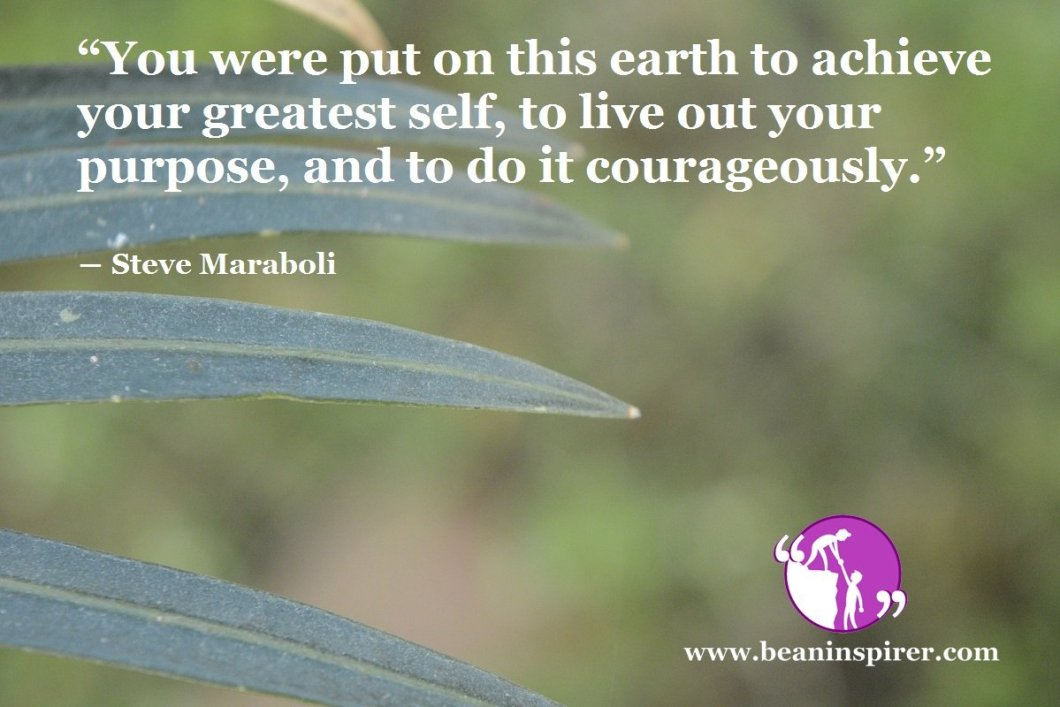 """""""You were put on this earth to achieve your greatest self, to live out your purpose, and to do it courageously."""" ― Steve Maraboli"""