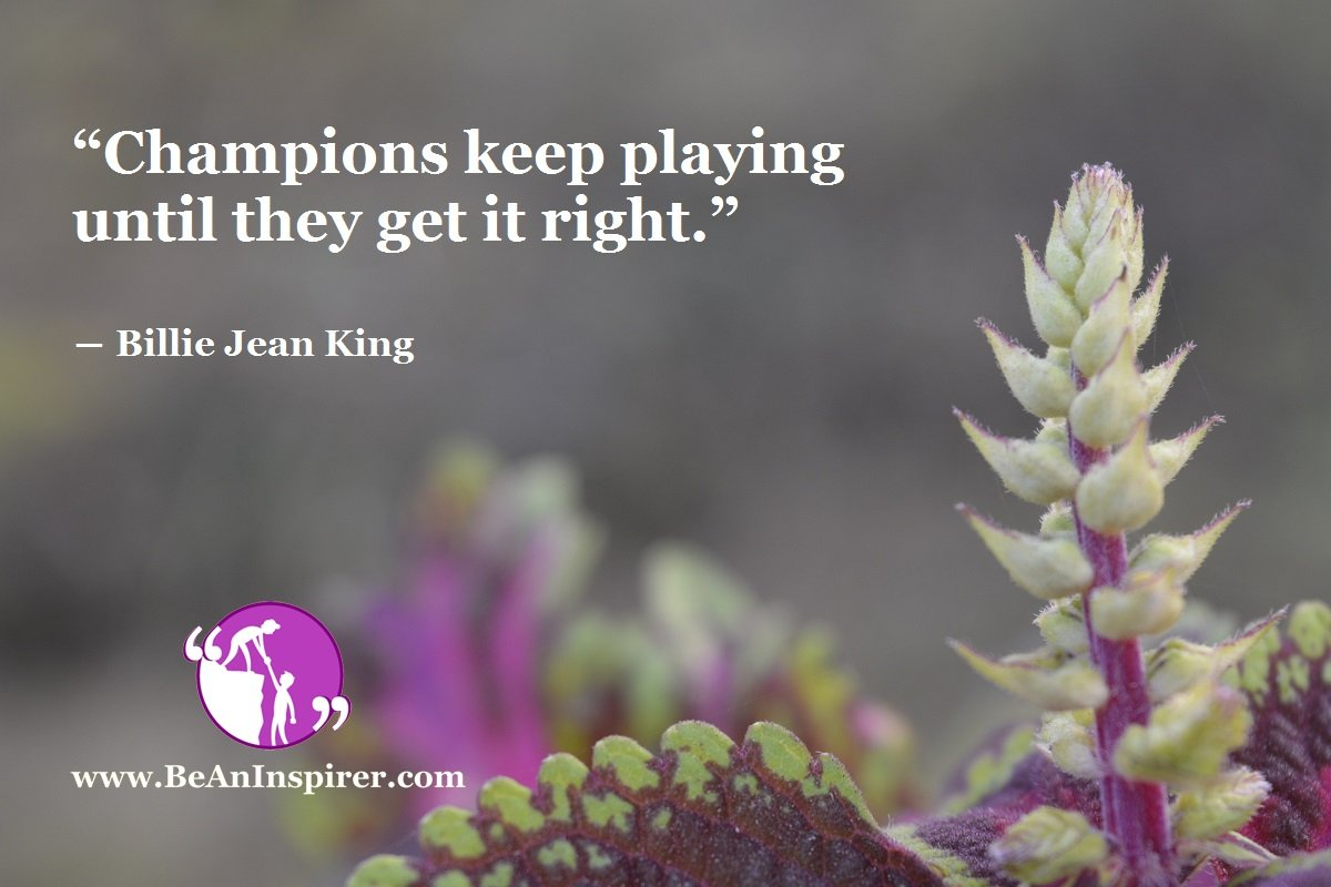"""Champions keep playing until they get it right."" ― Billie Jean King"