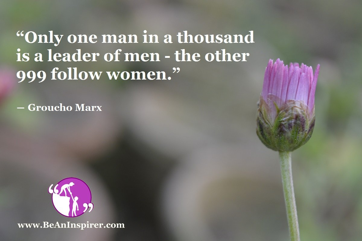 """""""Only one man in a thousand is a leader of men -- the other 999 follow women."""" ― Groucho Marx"""