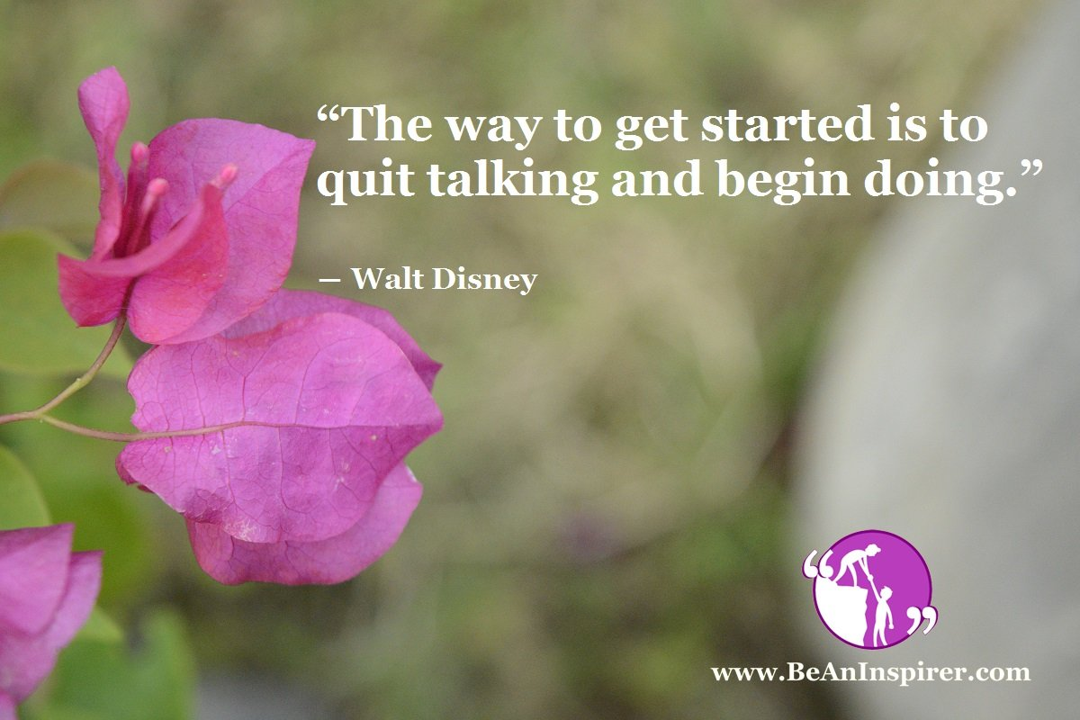 """""""The way to get started is to quit talking and begin doing. """" ― Walt Disney"""