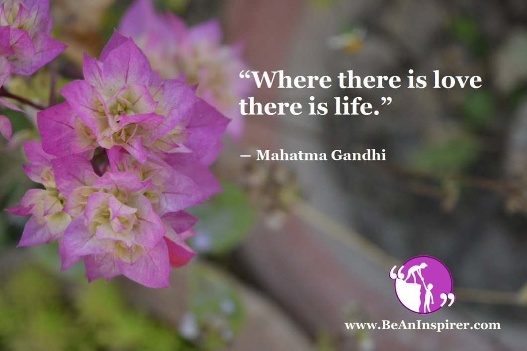"""Where there is love there is life."" ― Mahatma Gandhi"