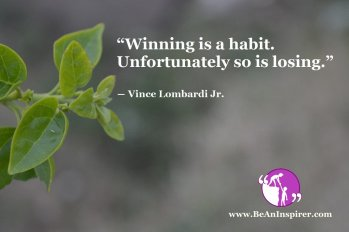 """Winning is a habit. Unfortunately so is losing."" ― Vince Lombardi Jr."