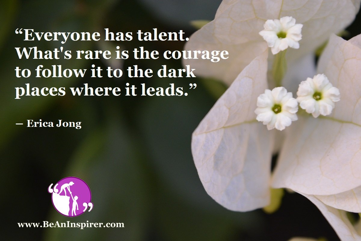 """Everyone has talent. What's rare is the courage to follow it to the dark places where it leads."" ― Erica Jong"