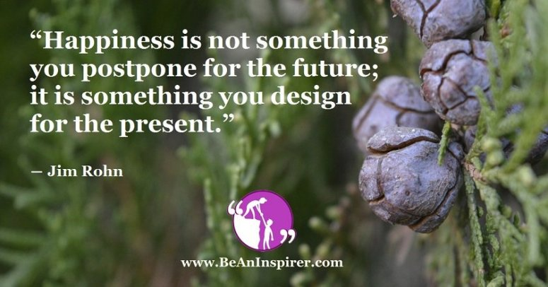 Happiness-is-not-something-you-postpone-for-the-future-it-is-something-you-design-for-the-present-Jim-Rohn-Be-An-Inspirer-FI
