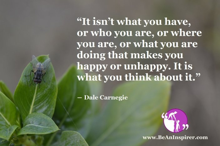"""""""It isn't what you have, or who you are, or where you are, or what you are doing that makes you happy or unhappy. It is what you think about it."""" ― Dale Carnegie"""