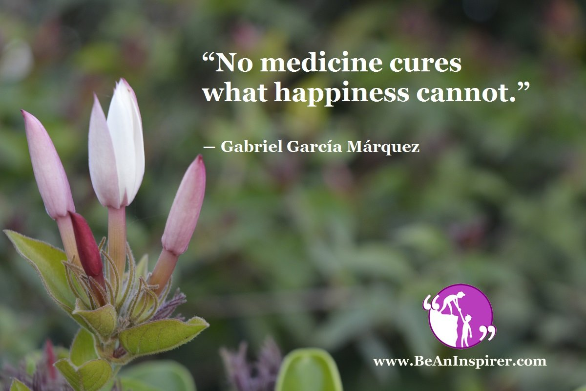 """No medicine cures what happiness cannot."" ― Gabriel García Márquez"