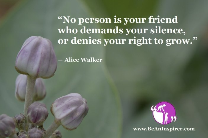 """""""No person is your friend who demands your silence, or denies your right to grow."""" ― Alice Walker"""