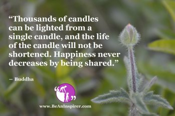 """""""Thousands of candles can be lighted from a single candle, and the life of the candle will not be shortened. Happiness never decreases by being shared."""" ― Buddha"""