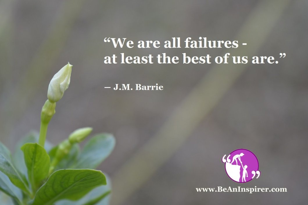 """We are all failures- at least the best of us are."" ― J.M. Barrie"