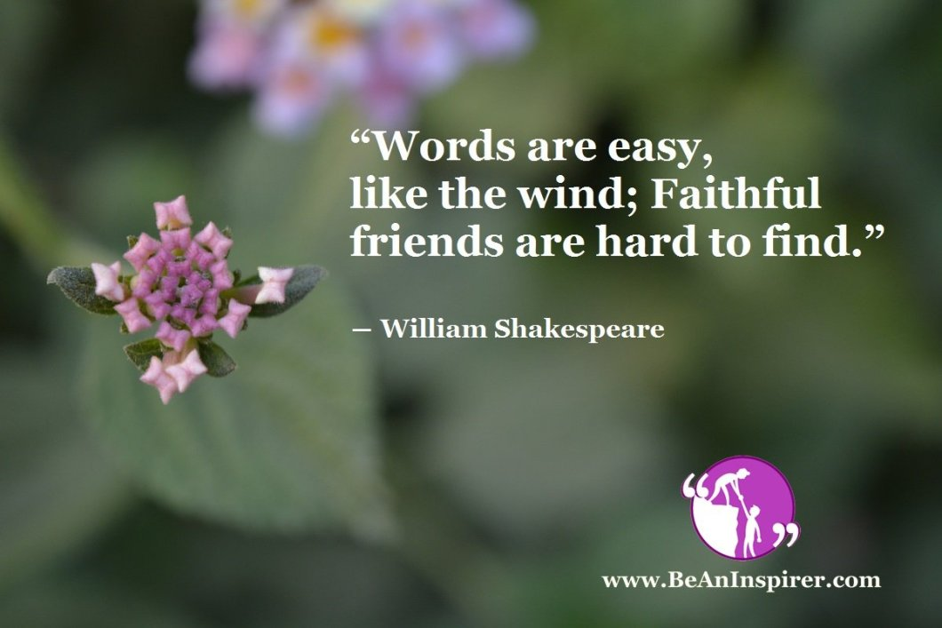 """Words are easy, like the wind; Faithful friends are hard to find."" ― William Shakespeare"