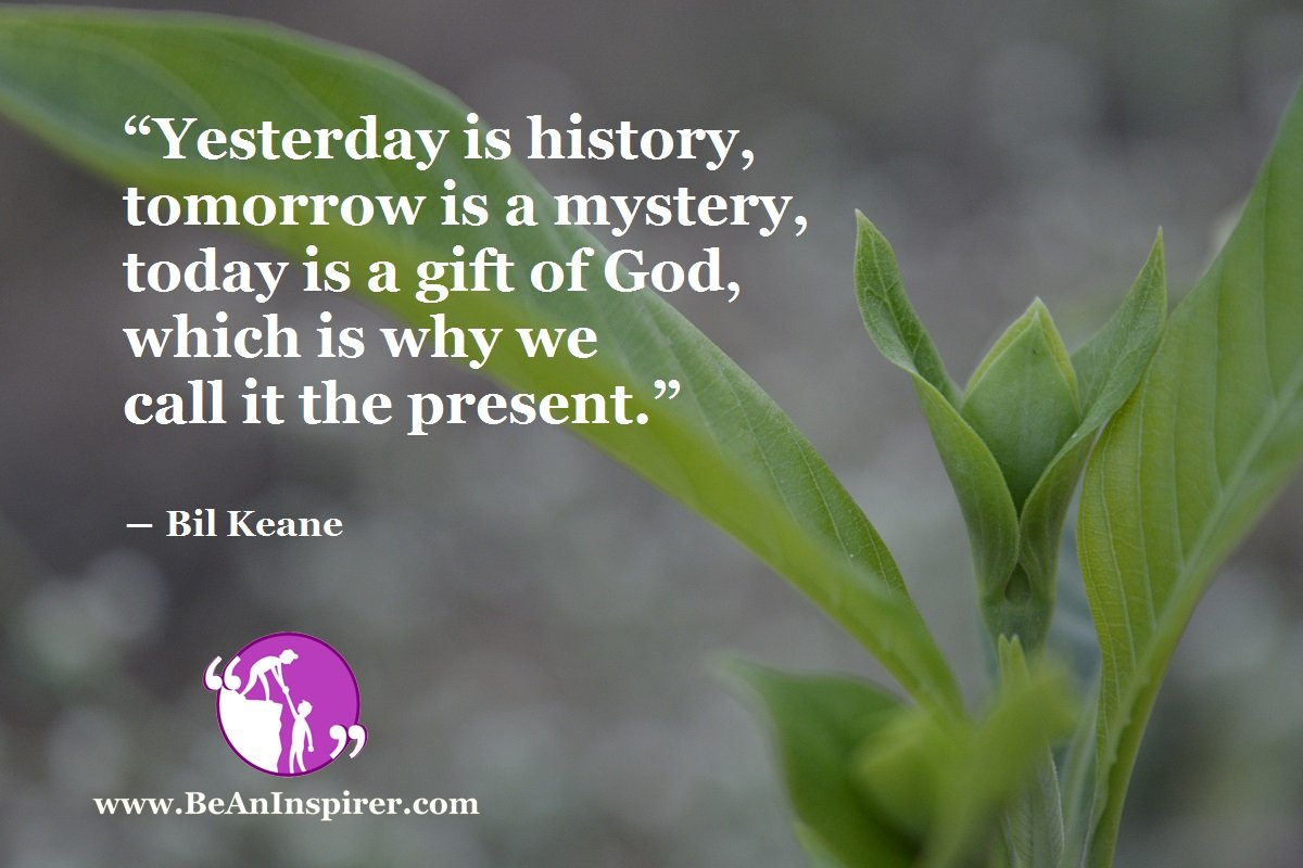 """Yesterday is history, tomorrow is a mystery, today is a gift of God, which is why we call it the present."" ― Bil Keane"