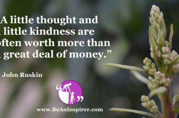 A-little-thought-and-a-little-kindness-are-often-worth-more-than-a-great-deal-of-money-John-Ruskin-Be-An-Inspirer-FI