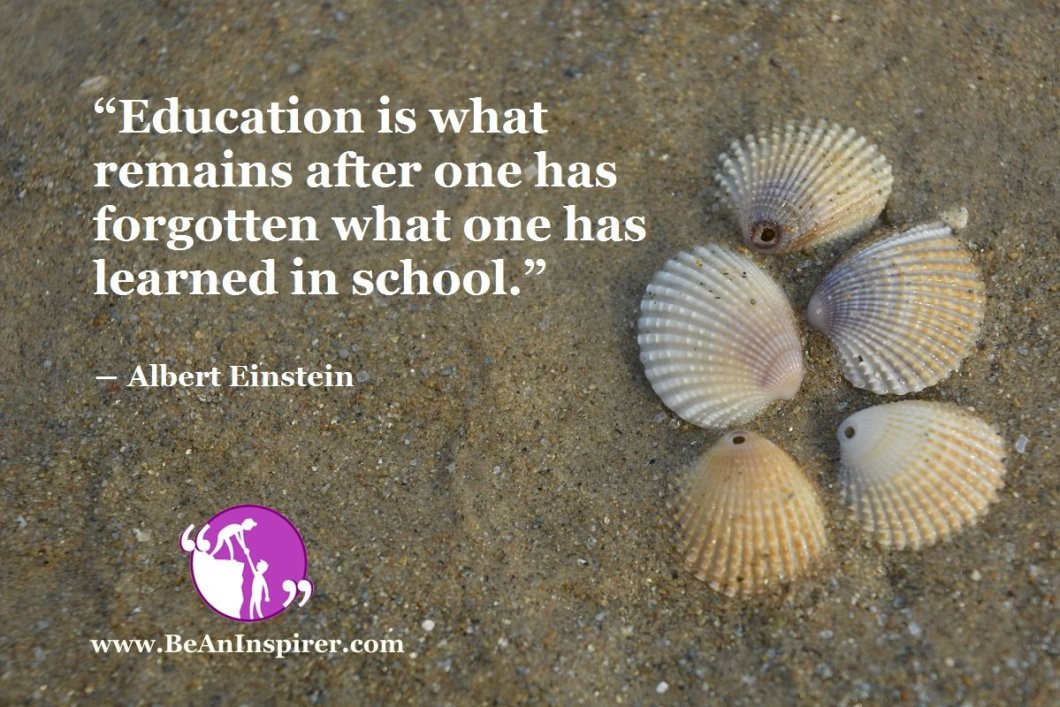 Education-is-what-remains-after-one-has-forgotten-what-one-has-learned-in-school-Albert-Einstein-Be-An-Inspirer