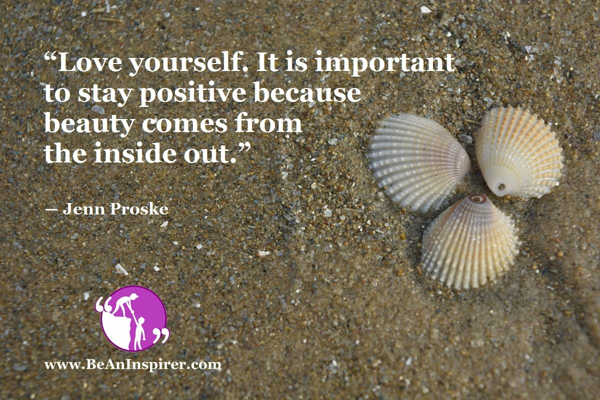 Love-yourself-It-is-important-to-stay-positive-because-beauty-comes-from-the-inside-out-Jenn-Proske-Be-An-Inspirer