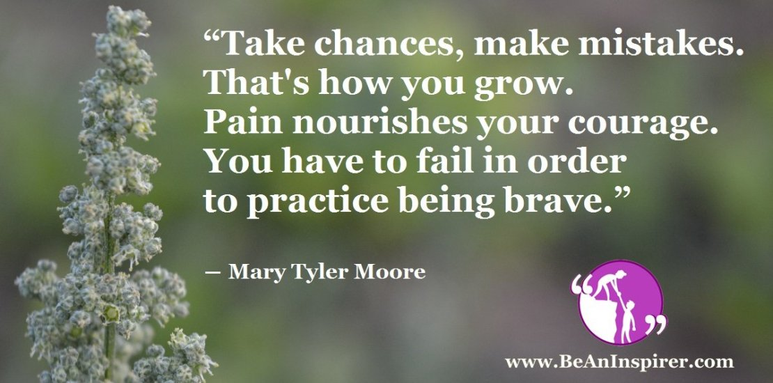 Take-chances-make-mistakes-Thats-how-you-grow-Pain-nourishes-your-courage-You-have-to-fail-in-order-to-practice-being-brave-Be-An-Inspirer-FI