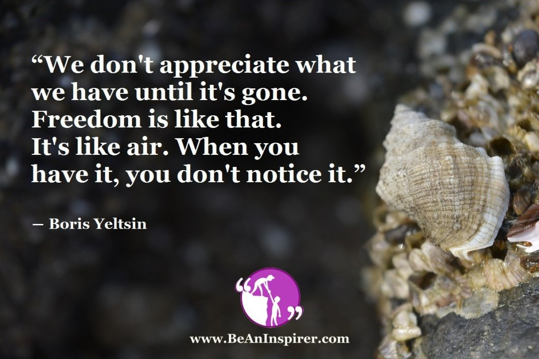 We-dont-appreciate-what-we-have-until-its-gone-Freedom-is-like-that-Its-like-air-When-you-have-it-you-dont-notice-it-Boris-Yeltsin-Be-An-Inspirer