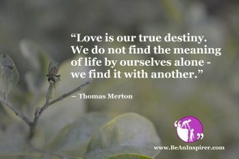 Love-is-our-true-destiny-We-do-not-find-the-meaning-of-life-by-ourselves-alone-we-find-it-with-another-Thomas-Merton-Be-An-Inspirer
