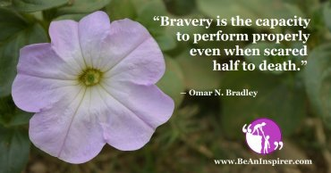 Bravery is not the Lack of Fear, but the Ability of Taking the Risks and Tackling the Problems Fearlessly