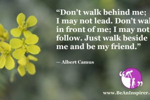 Dont-walk-behind-me-I-may-not-lead-Dont-walk-in-front-of-me-I-may-not-follow-Just-walk-beside-me-and-be-my-friend-Albert-Camus-Be-An-Inspirer-FI