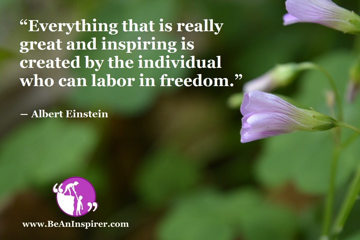 Everything-that-is-really-great-and-inspiring-is-created-by-the-individual-who-can-labor-in-freedom-Albert-Einstein-Be-An-Inspirer