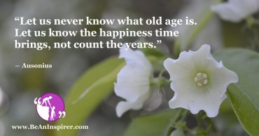 Happiness Is Not Measured In Years, It Is What You Feel Every Moment!
