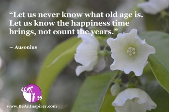 Let-us-never-know-what-old-age-is-Let-us-know-the-happiness-time-brings-not-count-the-years-Ausonius-Happiness-Quote-Be-An-Inspirer
