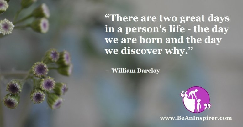 There-are-two-great-days-in-a-persons-life-the-day-we-are-born-and-the-day-we-discover-why-William-Barclay-Life-Quote-Be-An-Inspirer-FI