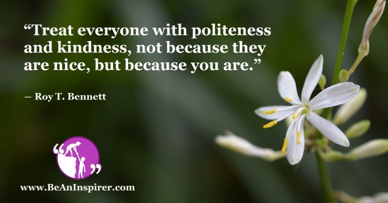Treat-everyone-with-politeness-and-kindness-not-because-they-are-nice-but-because-you-are-Roy-T-Bennett-Be-An-Inspirer-FI