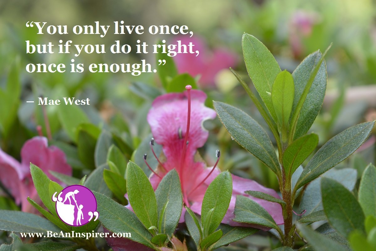 You-only-live-once-but-if-you-do-it-right-once-is-enough-Mae-West-Life-Quote-Be-An-Inspirer