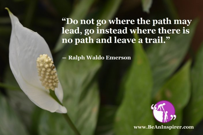 Do-not-go-where-the-path-may-lead-go-instead-where-there-is-no-path-and-leave-a-trail-Ralph-Waldon-Emerson-Life-Quote-Be-An-Inspirer