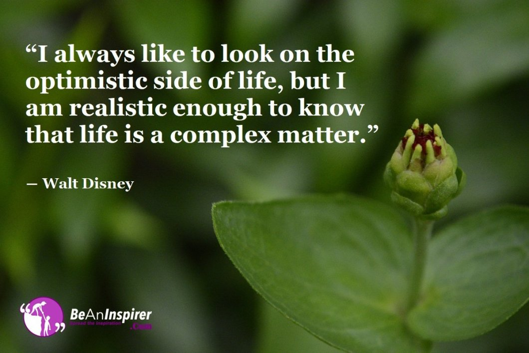 I-always-like-to-look-on-the-optimistic-side-of-life-but-I-am-realistic-enough-to-know-that-life-is-a-complex-matter-Walt-Disney-Positivity-Quote-Be-An-Inspirer