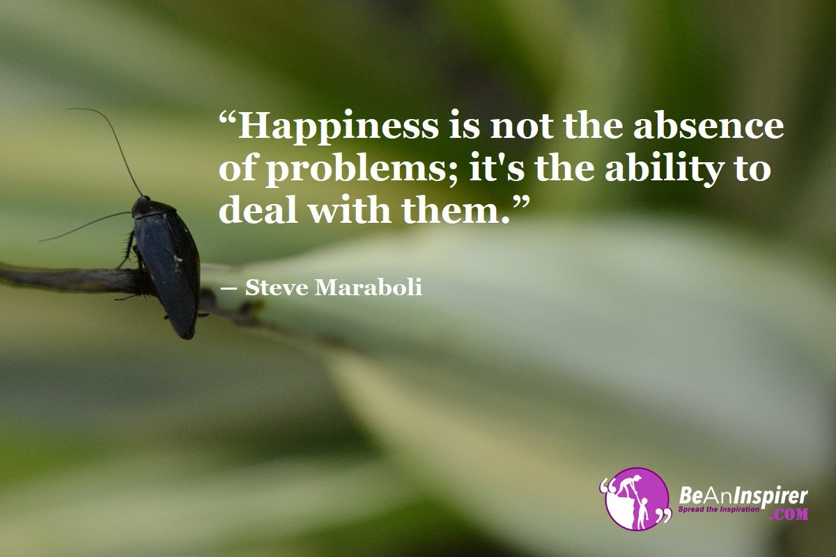 Happiness-is-not-the-absence-of-problems-its-the-ability-to-deal-with-them-Steve-Maraboli-Happiness-Quote-Be-An-Inspirer
