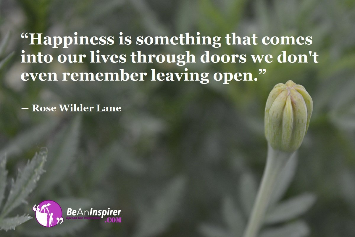 Happiness-is-something-that-comes-into-our-lives-through-doors-we-dont-even-remember-leaving-open-Rose-Wilder-Lane-Happiness-Quote-Be-An-Inspirer