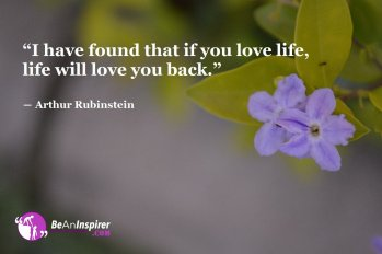 I-have-found-that-if-you-love-life-life-will-love-you-back-Arthur-Rubinstein-Life-Quote-Be-An-Inspirer