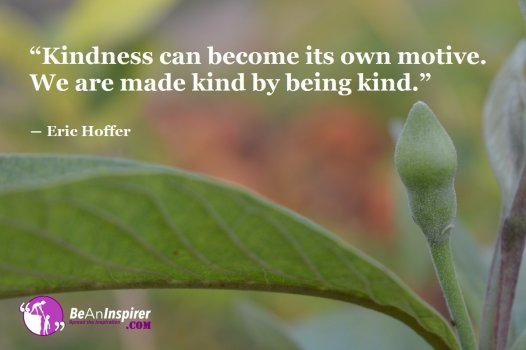 Kindness-can-become-its-own-motive-We-are-made-kind-by-being-kind-Eric-Hoffer-Kindness-Quote-Be-An-Inspirer