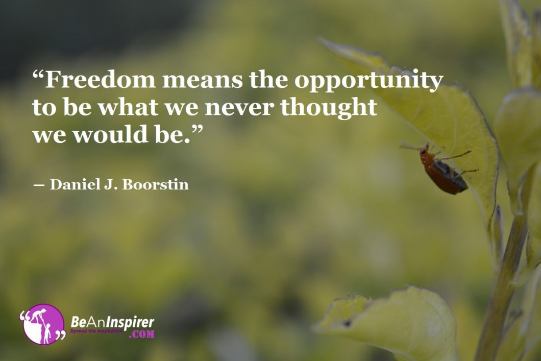 Freedom-means-the-opportunity-to-be-what-we-never-thought-we-would-be-Daniel-J-Boorstin-Freedom-Quotes-Be-An-Inspirer