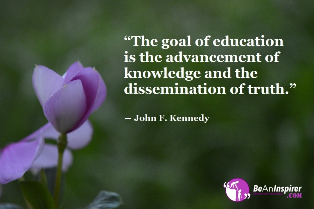 The-goal-of-education-is-the-advancement-of-knowledge-and-the-dissemination-of-truth-John-F-Kennedy-Be-An-Inspirer