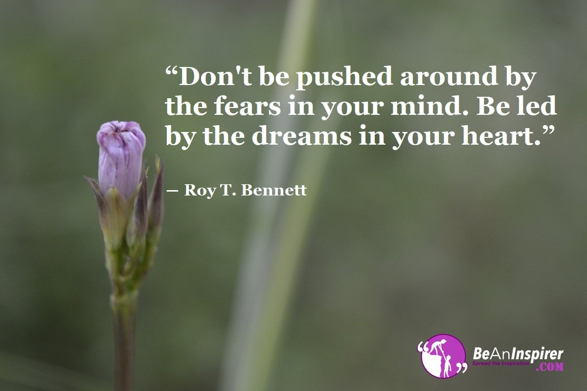 Dont-be-pushed-around-by-the-fears-in-your-mind-Be-led-by-the-dreams-in-your-heart-Roy-T-Bennett-Inspirational-Quotes-Be-An-Inspirer