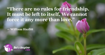 There-are-no-rules-for-friendship-It-must-be-left-to-itself-We-cannot-force-it-any-more-than-love-William-Hazlitt-Be-An-Inspirer