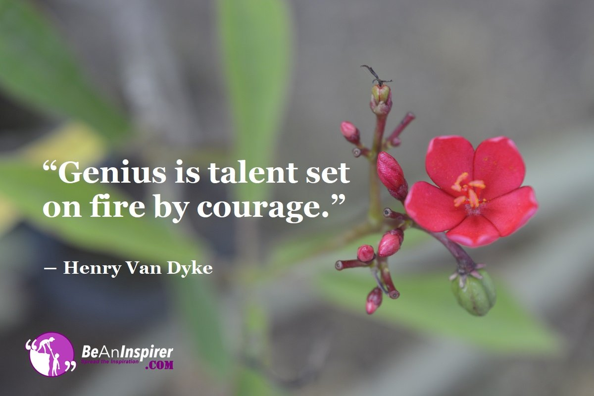 Genius-is-talent-set-on-fire-by-courage-Henry-Van-Dyke-Courage-Quotes-Be-An-Inspirer