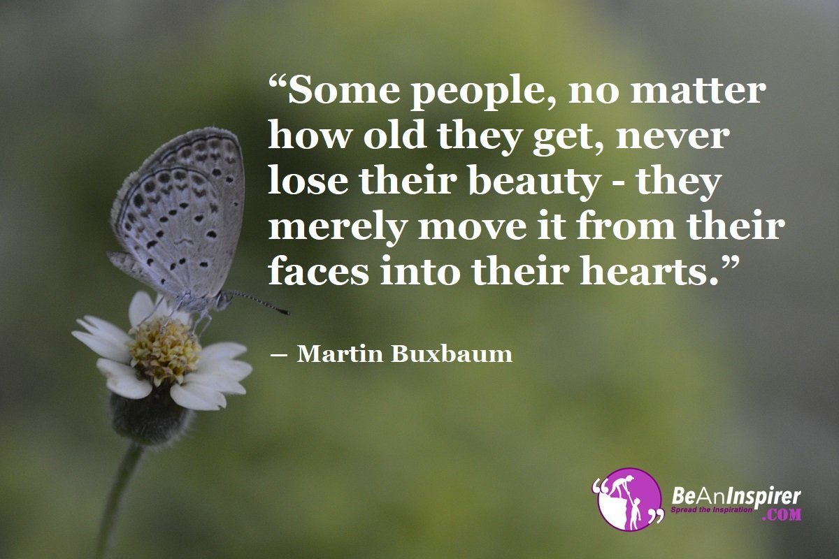 Some-people-no-matter-how-old-they-get-never-lose-their-beauty-they-merely-move-it-from-their-faces-into-their-hearts-Martin-Buxbaum-Beauty-Quotes-Be-An-Inspirer