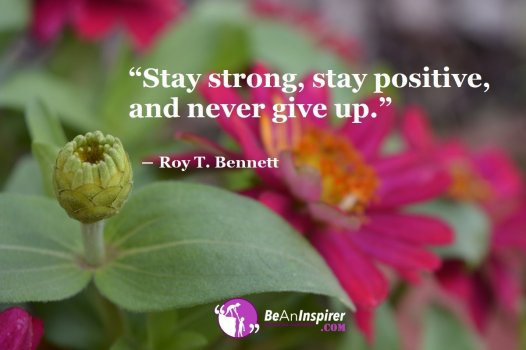 Stay-strong-stay-positive-and-never-give-up-Roy-T-Bennett-Never-Ever-Give-Up-Motivational-Quotes-Be-An-Inspirer