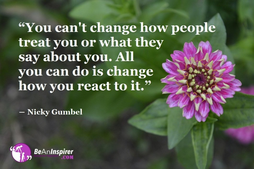 """You can't change how people treat you or what they say about you. All you can do is change how you react to it."" ― Nicky Gumbel"