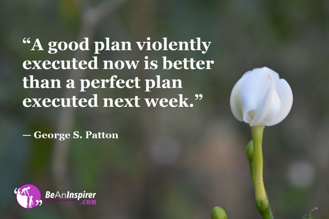 """A good plan violently executed now is better than a perfect plan executed next week."" — George S. Patton"