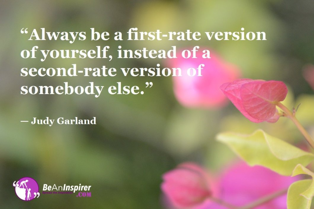 """Always be a first-rate version of yourself, instead of a second-rate version of somebody else."" — Judy Garland"