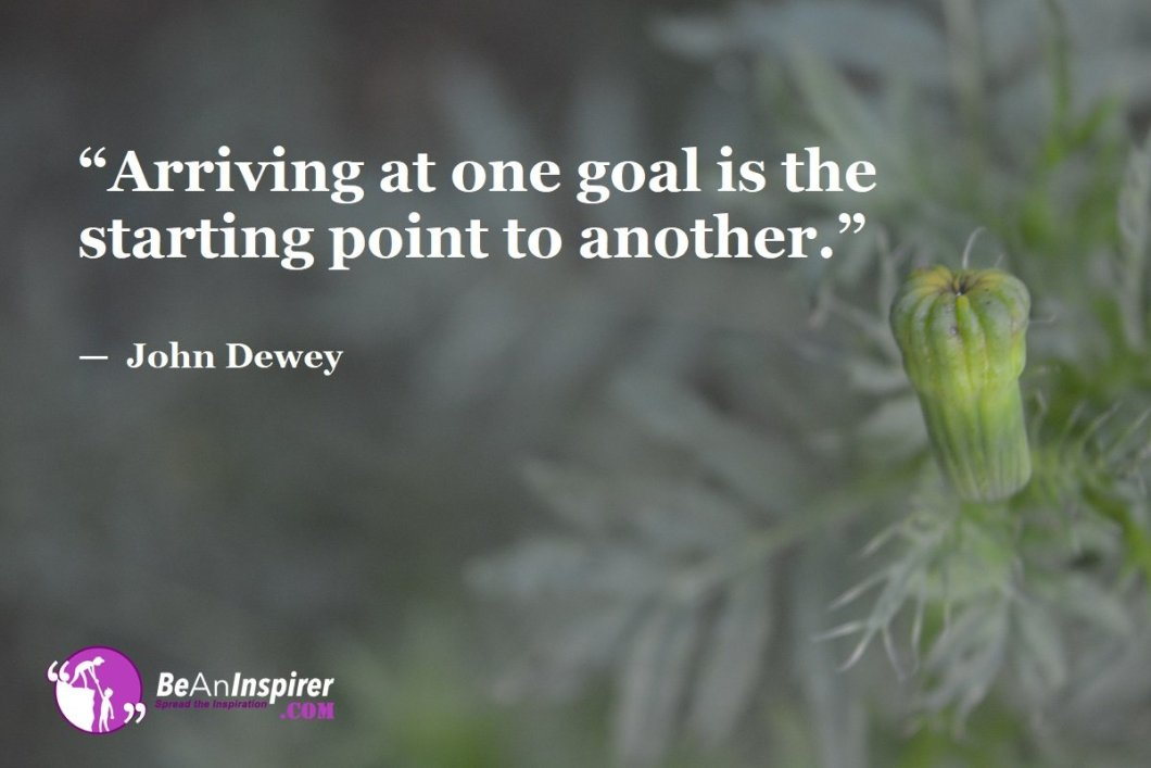"""Arriving at one goal is the starting point to another."" — John Dewey"