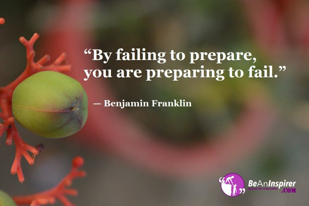 """By failing to prepare, you are preparing to fail."" — Benjamin Franklin"