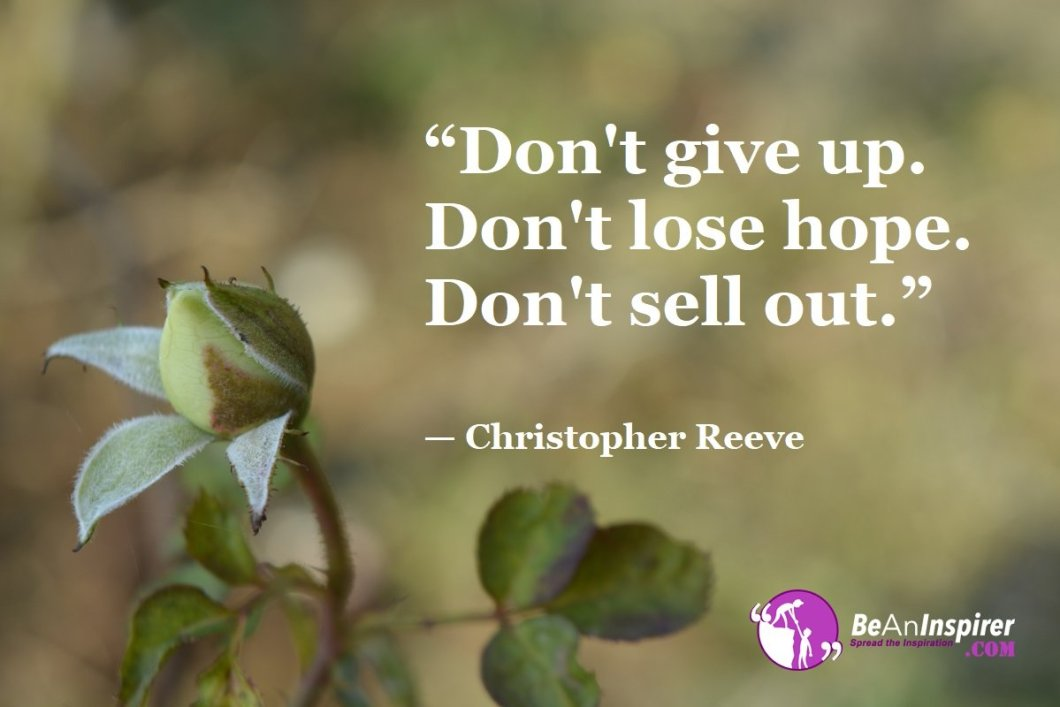 """""""Don't give up. Don't lose hope. Don't sell out."""" — Christopher Reeve"""
