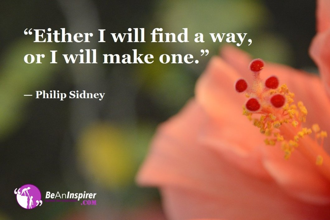"""Either I will find a way, or I will make one."" — Philip Sidney"
